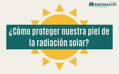 ¿Cómo debemos proteger nuestra piel de la radiación solar?